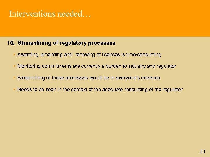 Interventions needed… 10. Streamlining of regulatory processes • Awarding, amending and renewing of licences