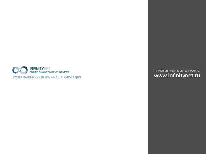 Фирменная презентация для PC/MAC УСПЕХ ВАШЕГО БИЗНЕСА – НАША РЕПУТАЦИЯ www. infinitynet. ru