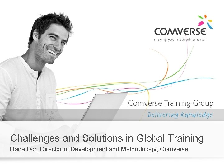 Challenges and Solutions in Global Training Dana Dor, Director of Development and Methodology, Comverse