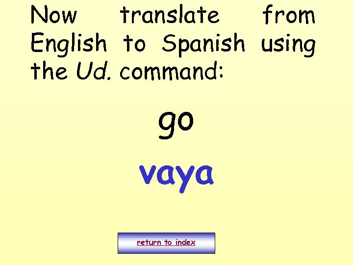 Now translate from English to Spanish using the Ud. command: go vaya return to