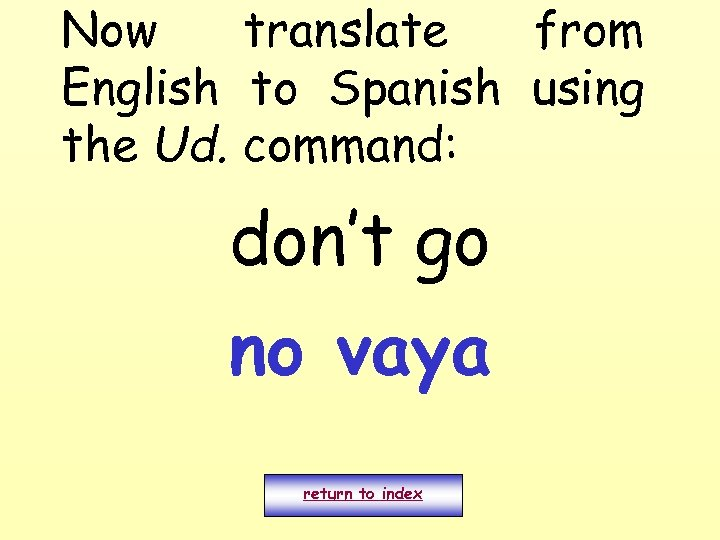 Now translate from English to Spanish using the Ud. command: don't go no vaya