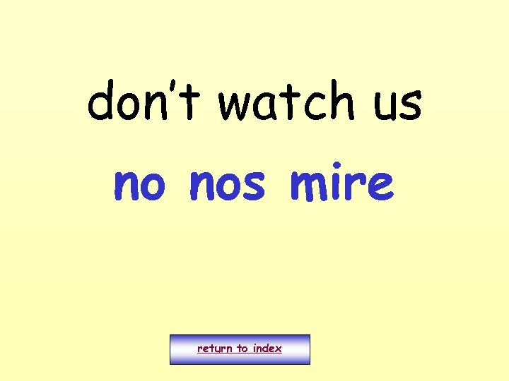 don't watch us no nos mire return to index