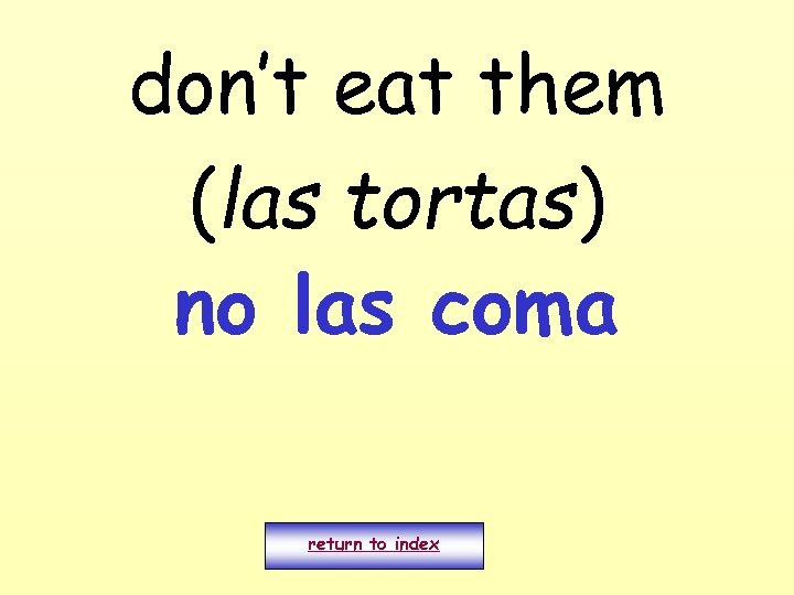 don't eat them (las tortas) no las coma return to index