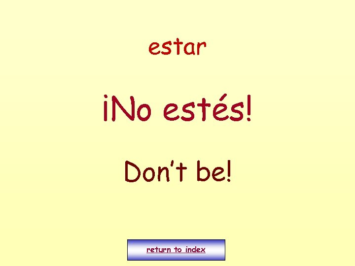 estar ¡No estés! Don't be! return to index