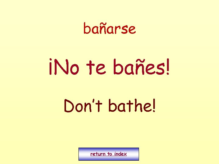 bañarse ¡No te bañes! Don't bathe! return to index