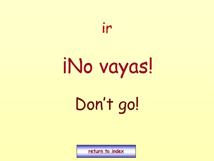 ir ¡No vayas! Don't go! return to index
