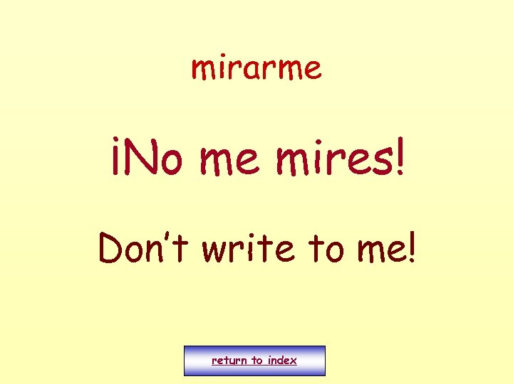 mirarme ¡No me mires! Don't write to me! return to index