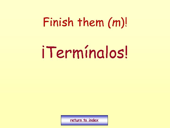 Finish them (m)! ¡Termínalos! return to index