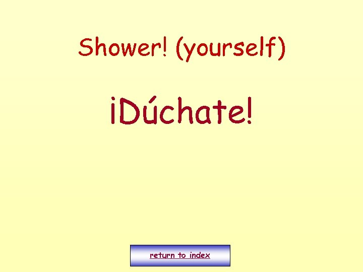 Shower! (yourself) ¡Dúchate! return to index