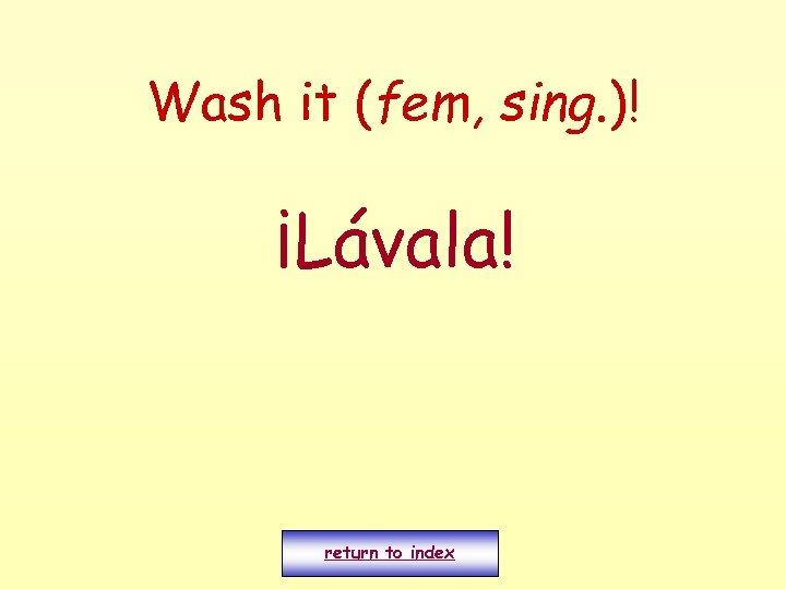 Wash it (fem, sing. )! ¡Lávala! return to index