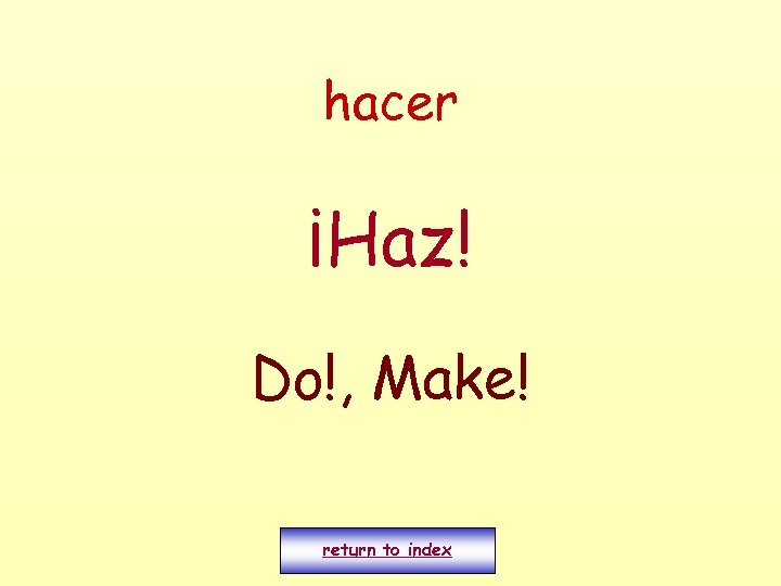 hacer ¡Haz! Do!, Make! return to index