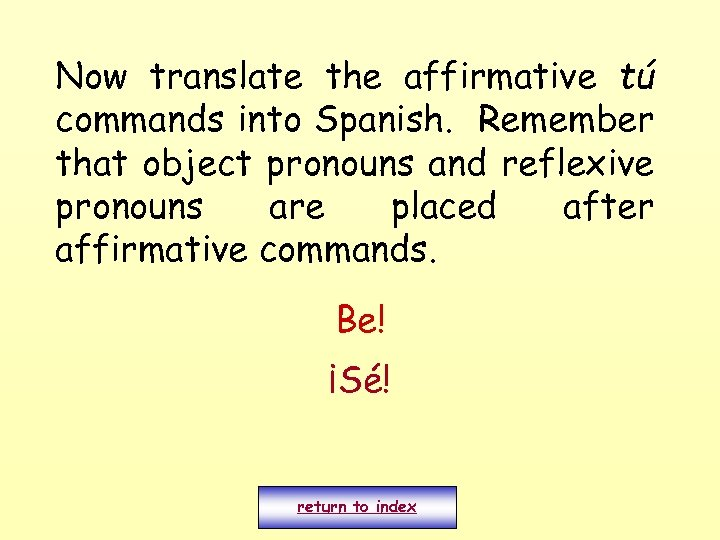 Now translate the affirmative tú commands into Spanish. Remember that object pronouns and reflexive