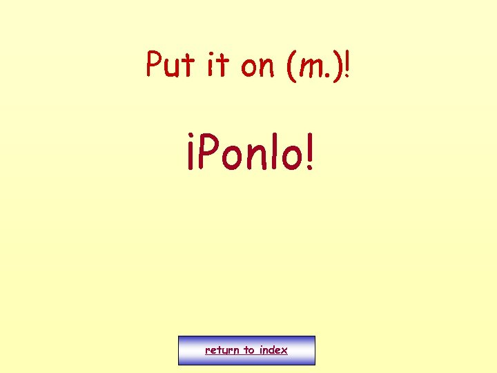 Put it on (m. )! ¡Ponlo! return to index