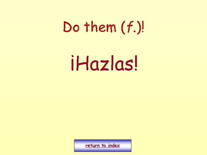 Do them (f. )! ¡Hazlas! return to index