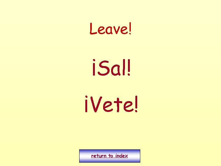 Leave! ¡Sal! ¡Vete! return to index