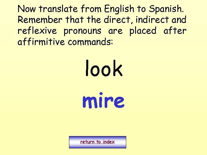 Now translate from English to Spanish. Remember that the direct, indirect and reflexive pronouns