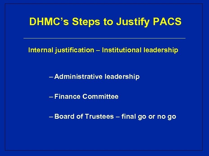DHMC's Steps to Justify PACS Internal justification – Institutional leadership – Administrative leadership –