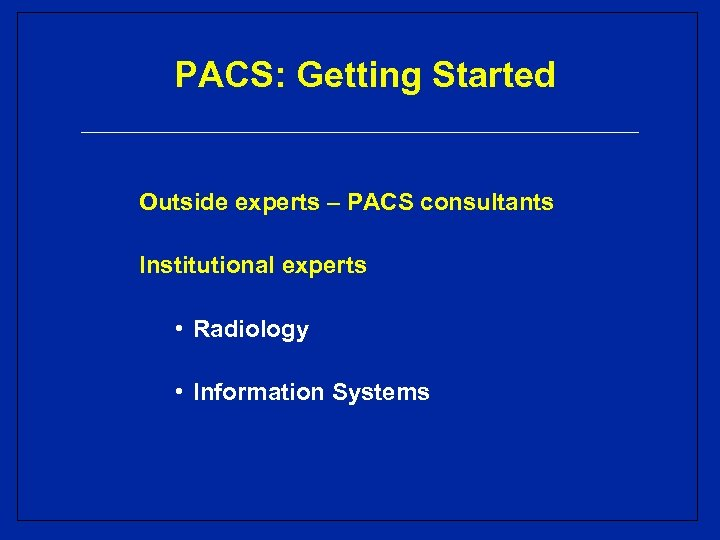 PACS: Getting Started Outside experts – PACS consultants Institutional experts • Radiology • Information