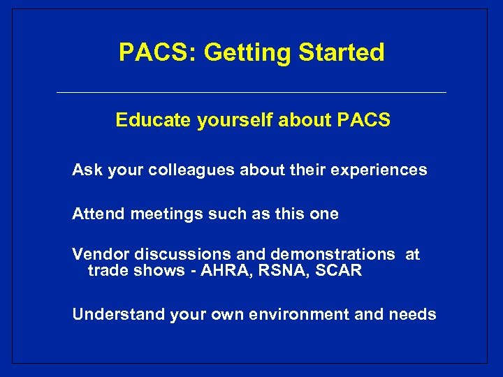 PACS: Getting Started Educate yourself about PACS Ask your colleagues about their experiences Attend