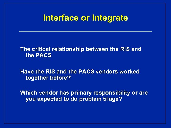 Interface or Integrate The critical relationship between the RIS and the PACS Have the
