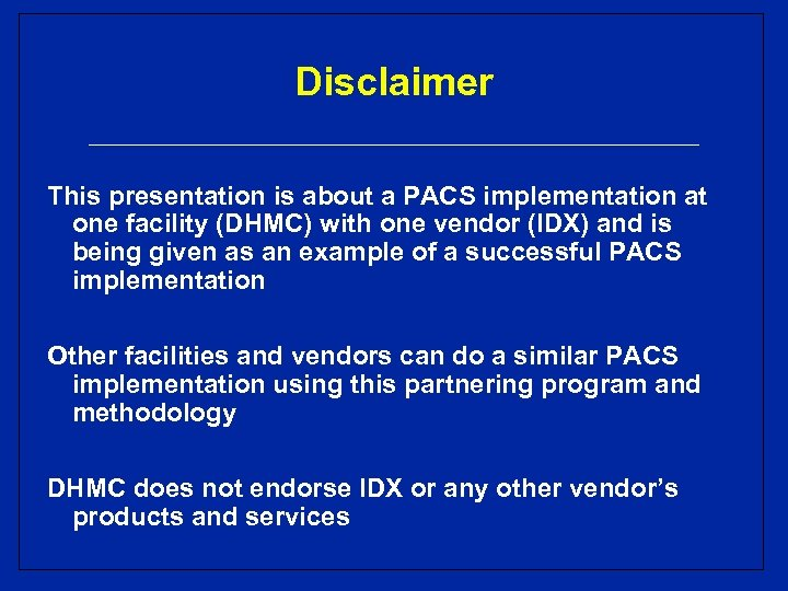 Disclaimer This presentation is about a PACS implementation at one facility (DHMC) with one