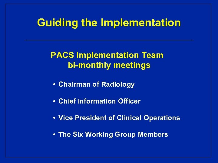 Guiding the Implementation PACS Implementation Team bi-monthly meetings • Chairman of Radiology • Chief