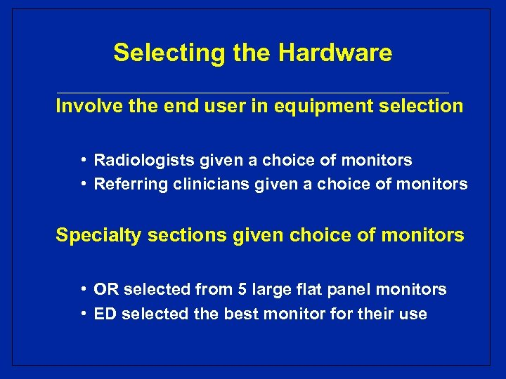 Selecting the Hardware Involve the end user in equipment selection • Radiologists given a