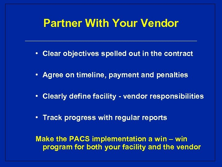 Partner With Your Vendor • Clear objectives spelled out in the contract • Agree