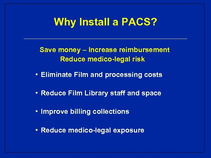 Why Install a PACS? Save money – Increase reimbursement Reduce medico-legal risk • Eliminate
