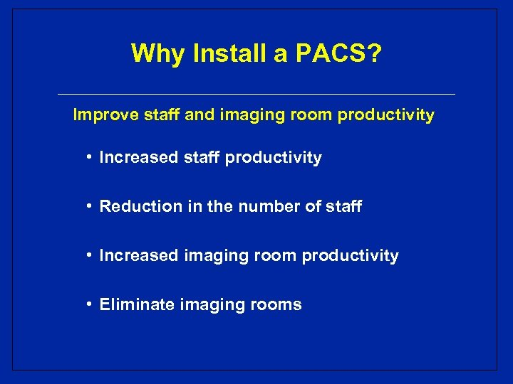 Why Install a PACS? Improve staff and imaging room productivity • Increased staff productivity