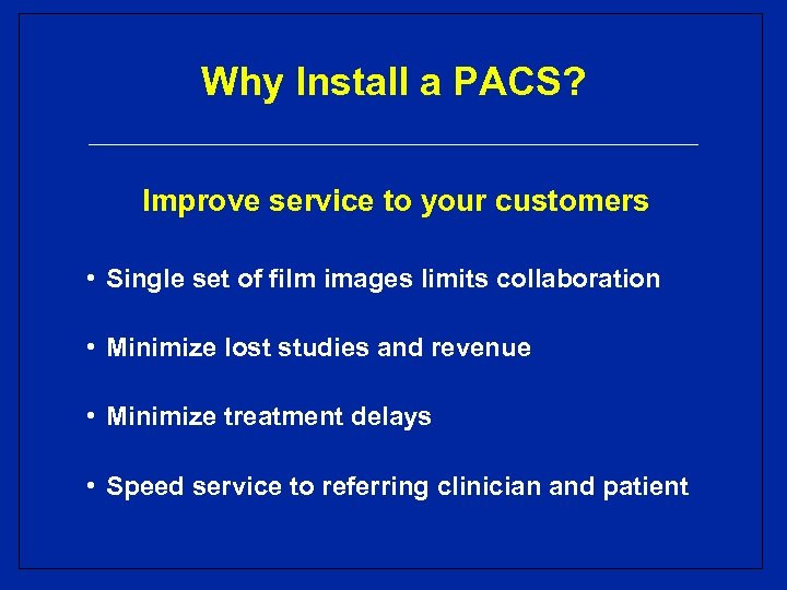 Why Install a PACS? Improve service to your customers • Single set of film