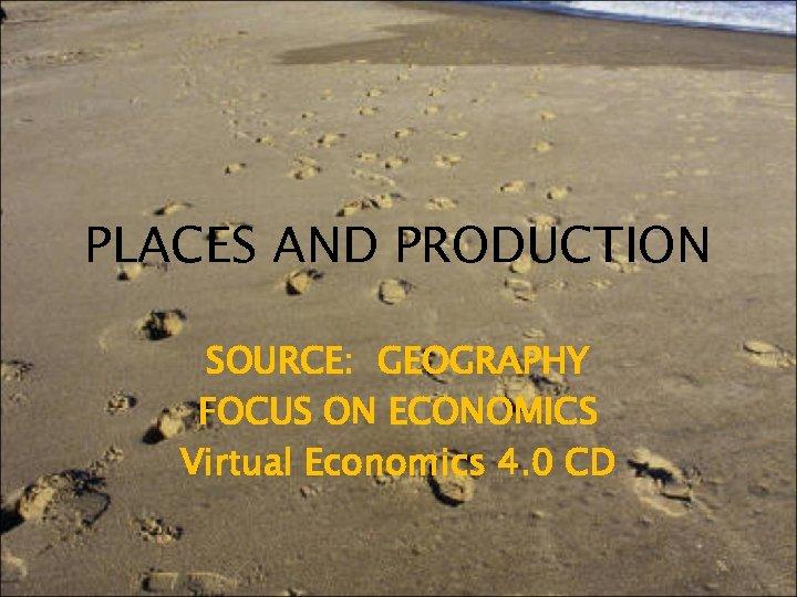 PLACES AND PRODUCTION SOURCE: GEOGRAPHY FOCUS ON ECONOMICS Virtual Economics 4. 0 CD