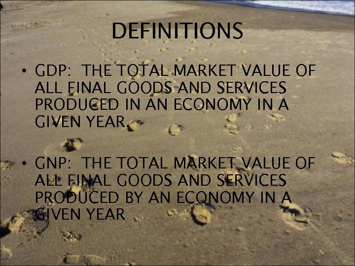 DEFINITIONS • GDP: THE TOTAL MARKET VALUE OF ALL FINAL GOODS AND SERVICES PRODUCED