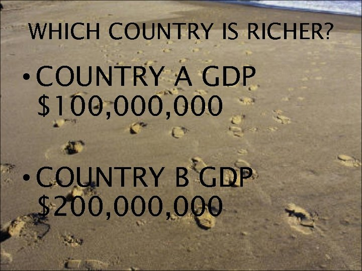 WHICH COUNTRY IS RICHER? • COUNTRY A GDP $100, 000 • COUNTRY B GDP