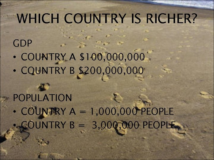 WHICH COUNTRY IS RICHER? GDP • COUNTRY A $100, 000 • COUNTRY B $200,