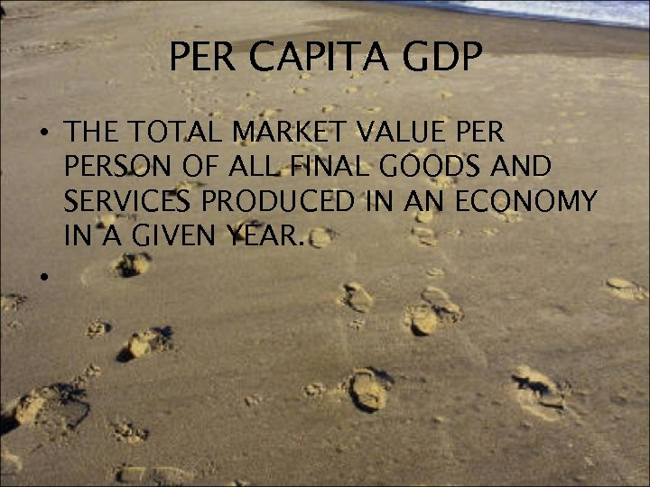 PER CAPITA GDP • THE TOTAL MARKET VALUE PERSON OF ALL FINAL GOODS AND