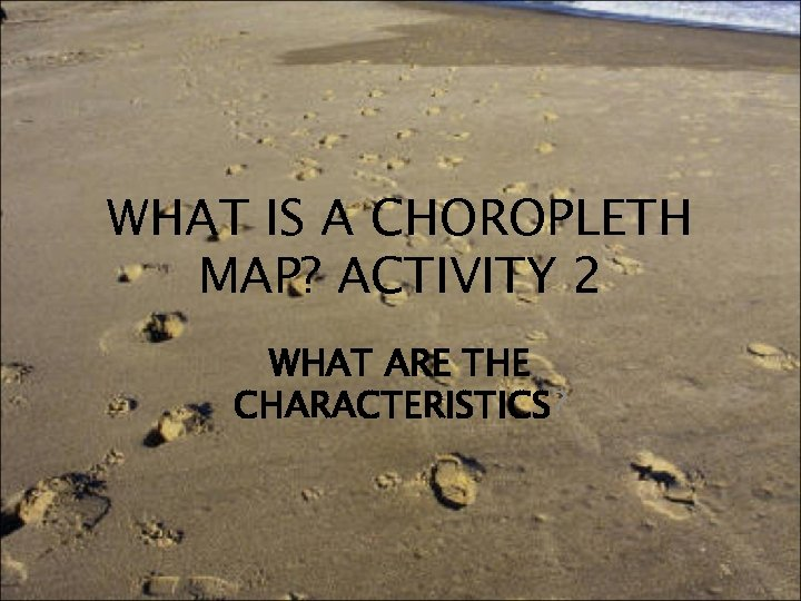 WHAT IS A CHOROPLETH MAP? ACTIVITY 2 WHAT ARE THE CHARACTERISTICS?