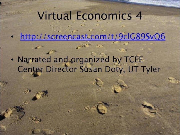 Virtual Economics 4 • http: //screencast. com/t/9 cl. G 89 Sv. Q 6 •