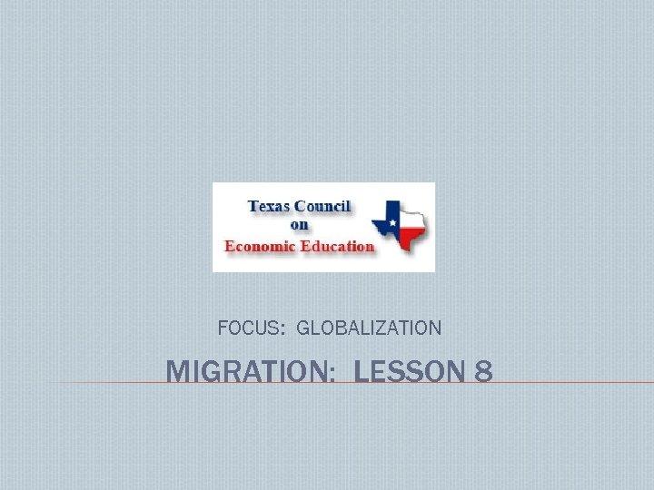 FOCUS: GLOBALIZATION MIGRATION: LESSON 8