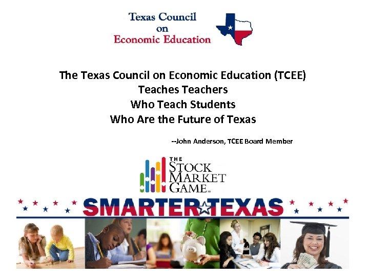 The Texas Council on Economic Education (TCEE) Teaches Teachers Who Teach Students Who Are