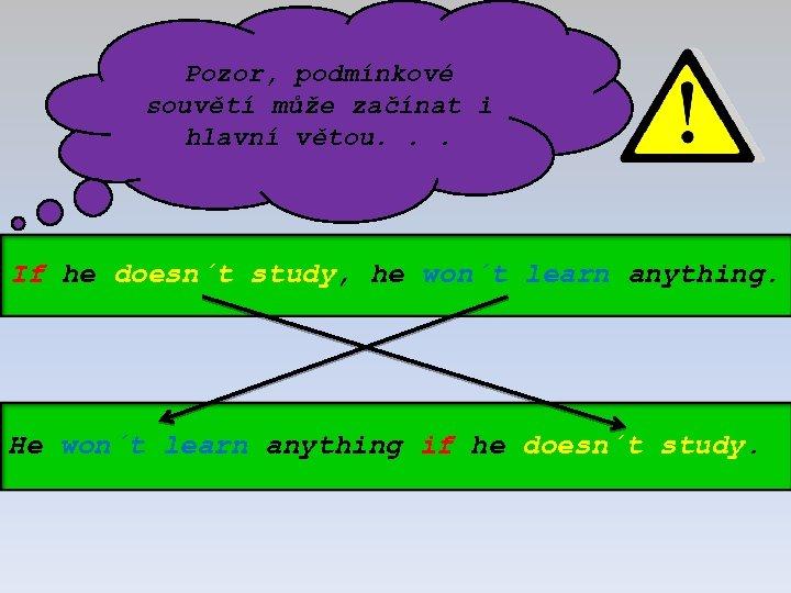Pozor, podmínkové souvětí může začínat i hlavní větou. . . If he doesn´t study,