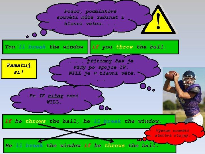 Pozor, podmínkové souvětí může začínat i hlavní větou. . . You´ll break the window