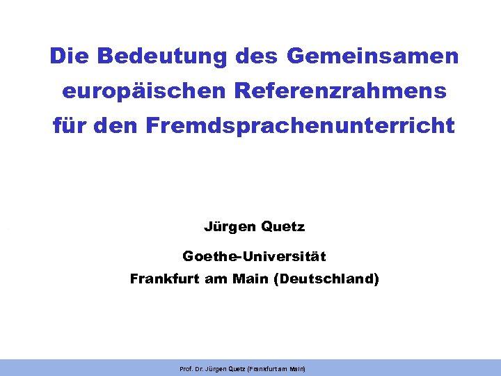 Die Bedeutung des Gemeinsamen europäischen Referenzrahmens für den Fremdsprachenunterricht Jürgen Quetz Goethe-Universität Frankfurt am