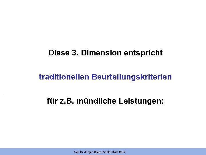 Diese 3. Dimension entspricht traditionellen Beurteilungskriterien für z. B. mündliche Leistungen: Prof. Dr. Jürgen