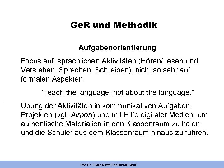 Ge. R und Methodik Aufgabenorientierung Focus auf sprachlichen Aktivitäten (Hören/Lesen und Verstehen, Sprechen, Schreiben),