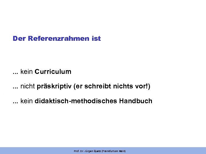 Der Referenzrahmen ist . . . kein Curriculum. . . nicht präskriptiv (er schreibt