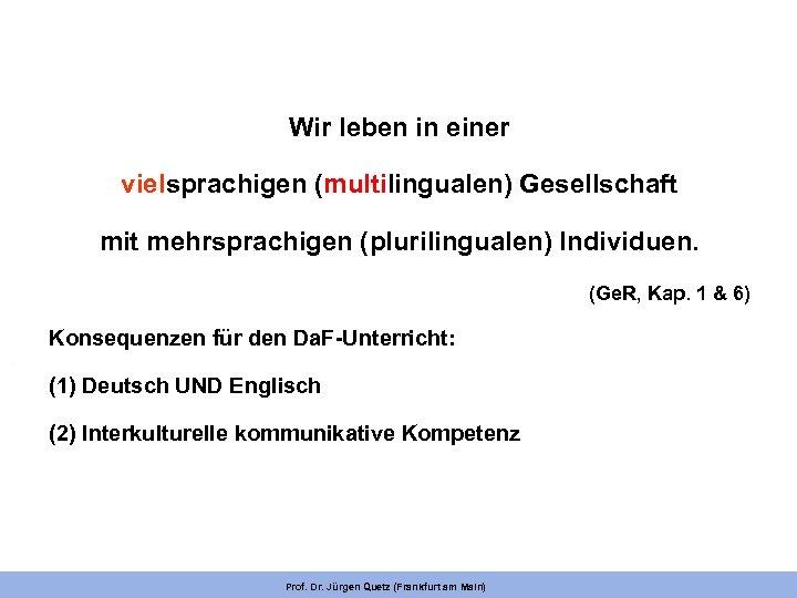 Wir leben in einer vielsprachigen (multilingualen) Gesellschaft mit mehrsprachigen (plurilingualen) Individuen. (Ge. R, Kap.