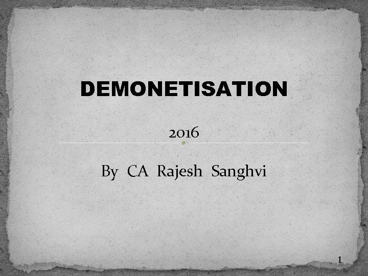 DEMONETISATION 2016 By CA Rajesh Sanghvi 1