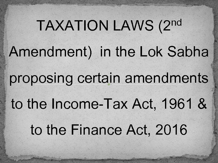 nd TAXATION LAWS (2 Amendment) in the Lok Sabha proposing certain amendments to the