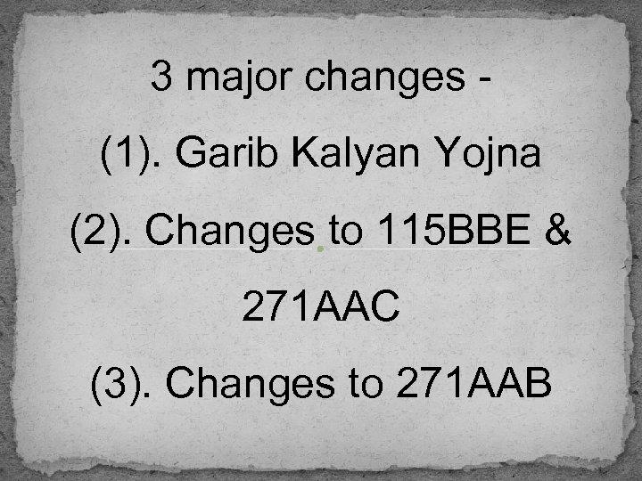 3 major changes (1). Garib Kalyan Yojna (2). Changes to 115 BBE & 271